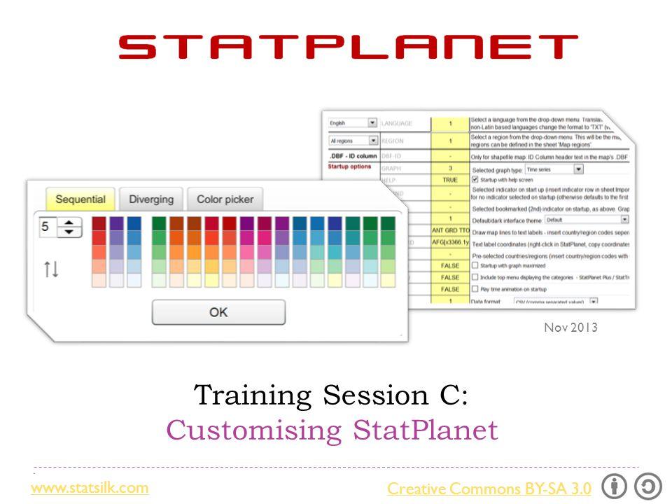 Creative Commons BY-SA 3.0 www.statsilk.com Training Session C: Customising StatPlanet Nov 2013