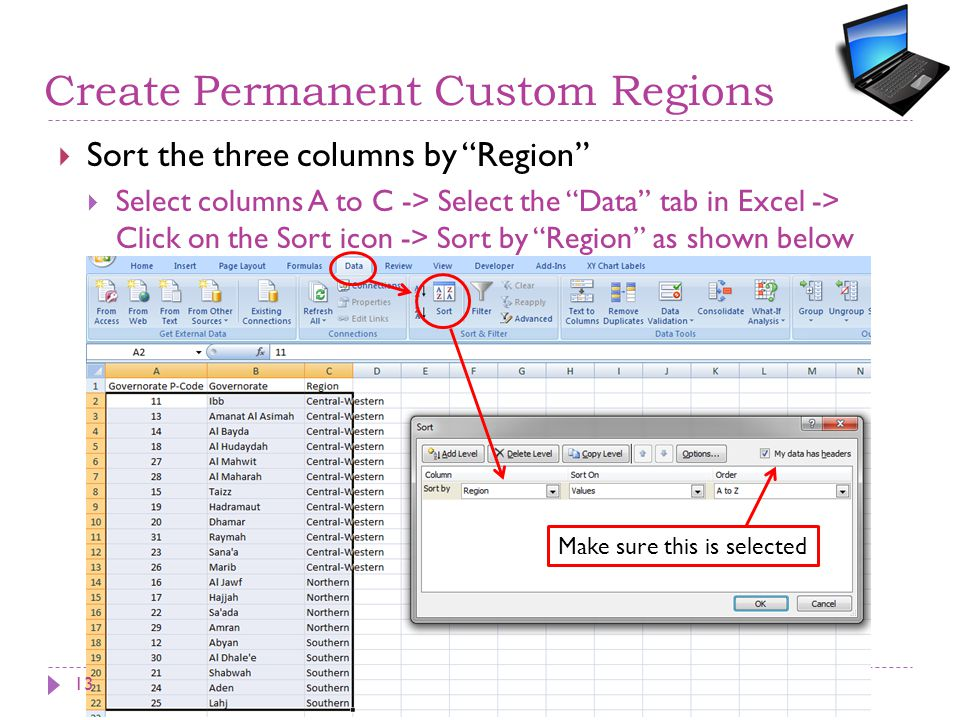 Create Permanent Custom Regions  Sort the three columns by Region  Select columns A to C -> Select the Data tab in Excel -> Click on the Sort icon -> Sort by Region as shown below Make sure this is selected 13