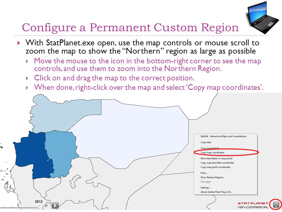 Configure a Permanent Custom Region  With StatPlanet.exe open, use the map controls or mouse scroll to zoom the map to show the Northern region as large as possible  Move the mouse to the icon in the bottom-right corner to see the map controls, and use them to zoom into the Northern Region.