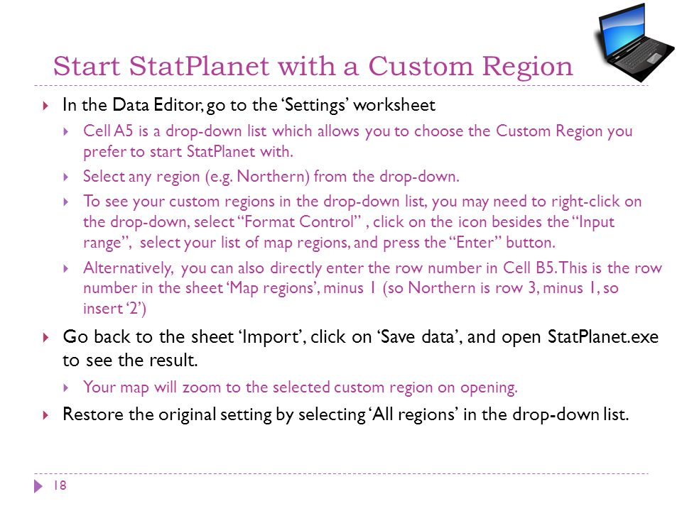 Start StatPlanet with a Custom Region  In the Data Editor, go to the 'Settings' worksheet  Cell A5 is a drop-down list which allows you to choose the Custom Region you prefer to start StatPlanet with.