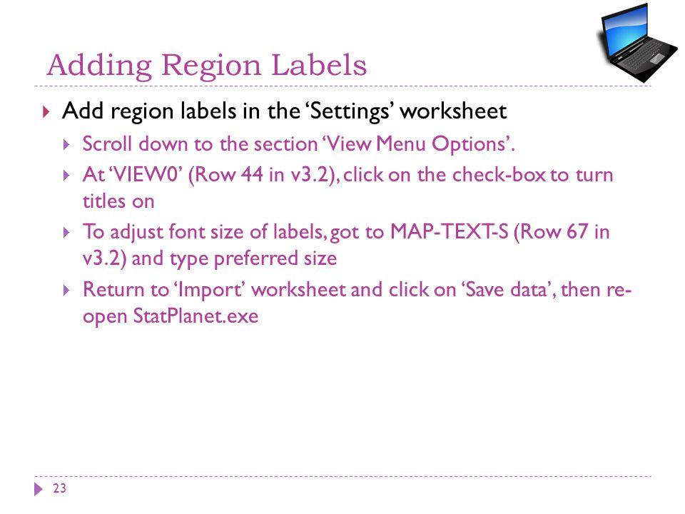 Adding Region Labels  Add region labels in the 'Settings' worksheet  Scroll down to the section 'View Menu Options'.  At 'VIEW0' (Row 44 in v3.2),
