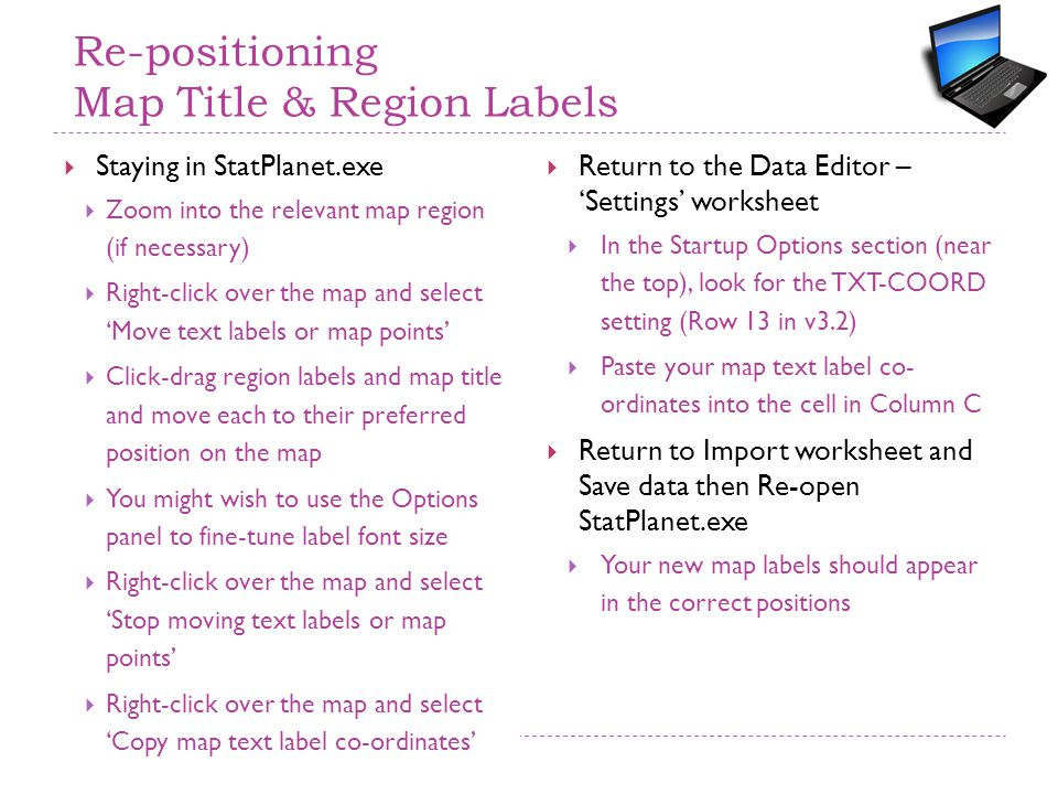 Re-positioning Map Title & Region Labels  Staying in StatPlanet.exe  Zoom into the relevant map region (if necessary)  Right-click over the map and select 'Move text labels or map points'  Click-drag region labels and map title and move each to their preferred position on the map  You might wish to use the Options panel to fine-tune label font size  Right-click over the map and select 'Stop moving text labels or map points'  Right-click over the map and select 'Copy map text label co-ordinates'  Return to the Data Editor – 'Settings' worksheet  In the Startup Options section (near the top), look for the TXT-COORD setting (Row 13 in v3.2)  Paste your map text label co- ordinates into the cell in Column C  Return to Import worksheet and Save data then Re-open StatPlanet.exe  Your new map labels should appear in the correct positions