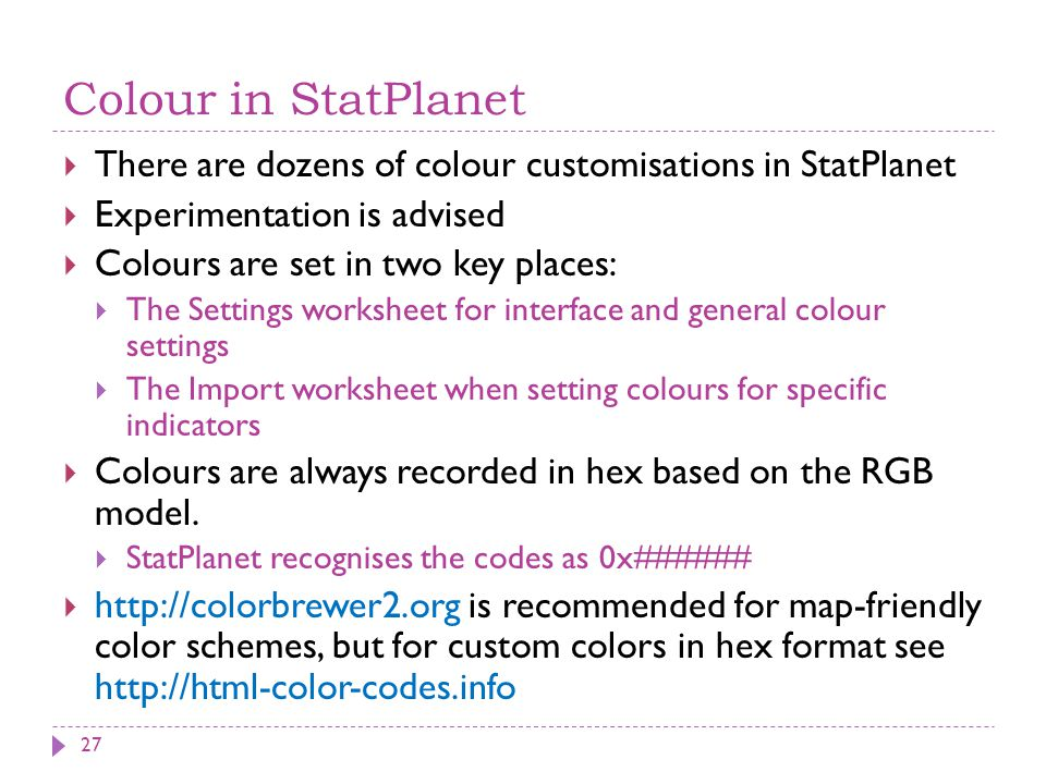 Colour in StatPlanet  There are dozens of colour customisations in StatPlanet  Experimentation is advised  Colours are set in two key places:  The Settings worksheet for interface and general colour settings  The Import worksheet when setting colours for specific indicators  Colours are always recorded in hex based on the RGB model.