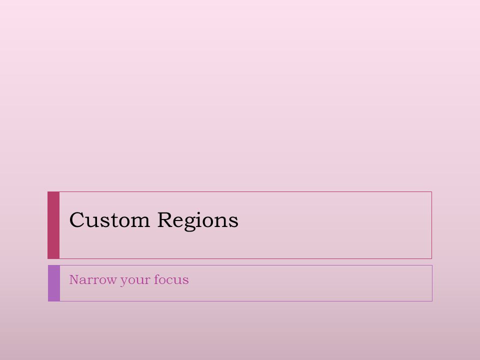 Custom Regions  Custom regions can be defined so that groups or clusters of locations can be selected as one from the Region Selection Panel  Custom regions can be temporary or permanent  Allows user to focus on a particular sub-set of the total map, reducing the amount displayed in graphs  E.g.