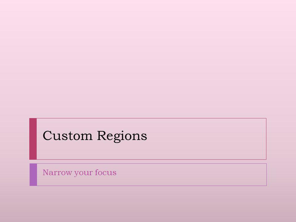 Custom Regions Narrow your focus