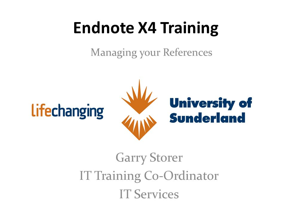 Endnote X4 Training Managing your References Garry Storer IT Training Co-Ordinator IT Services