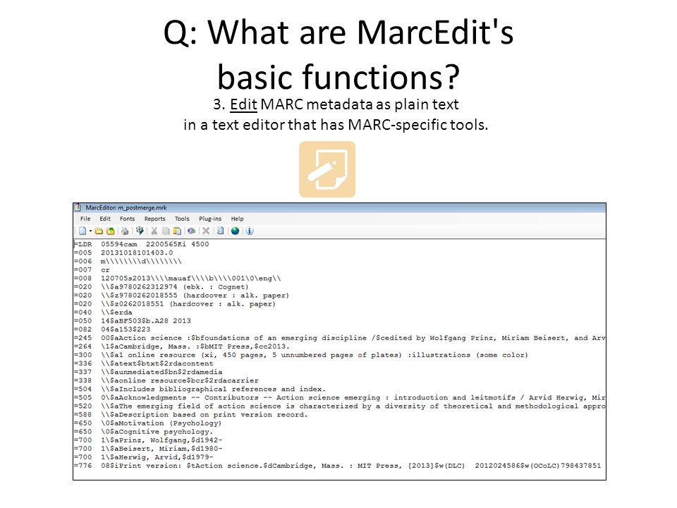 Q: What are MarcEdit's basic functions? 3. Edit MARC metadata as plain text in a text editor that has MARC-specific tools.