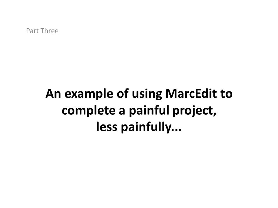 An example of using MarcEdit to complete a painful project, less painfully... Part Three