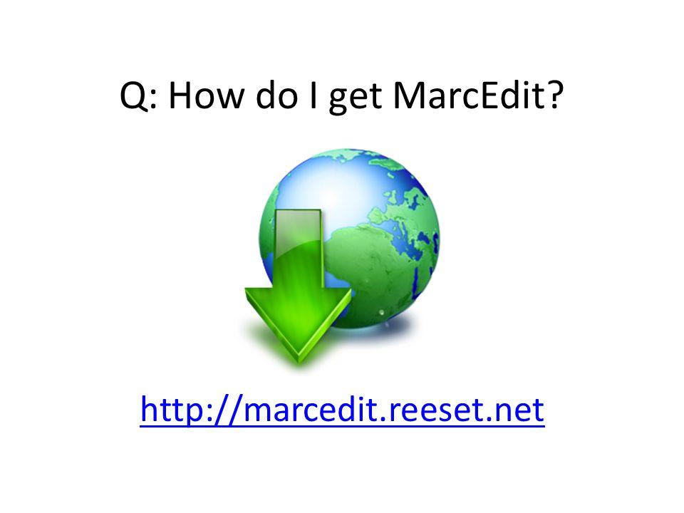 Q: How do I get MarcEdit? http://marcedit.reeset.net