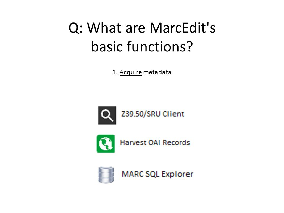 Q: What are MarcEdit's basic functions? 1. Acquire metadata