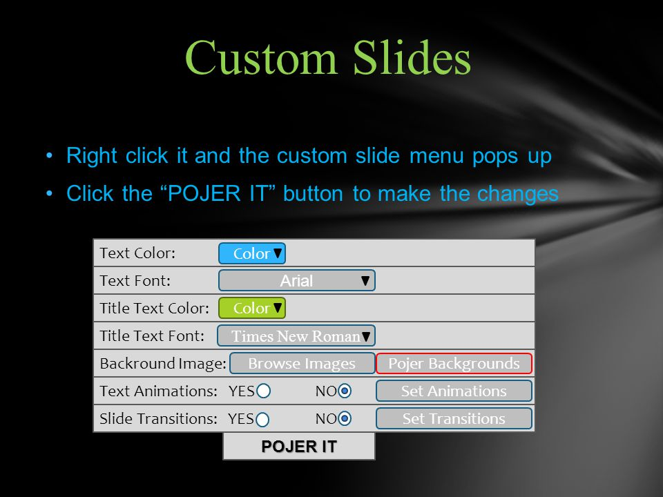 Right click it and the custom slide menu pops up Click the POJER IT button to make the changes Custom Slides Text Color: Title Text Font: Text Font: Title Text Color: Backround Image: Text Animations: YES NO Color Arial Times New Roman Slide Transitions: YES NO Browse Images Pojer Backgrounds POJER IT Color Set Animations Set Transitions