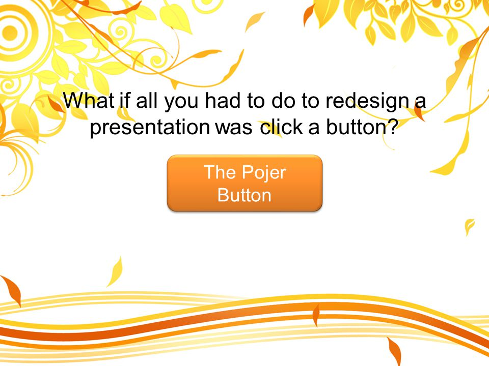 What if all you had to do to redesign a presentation was click a button? The Pojer Button