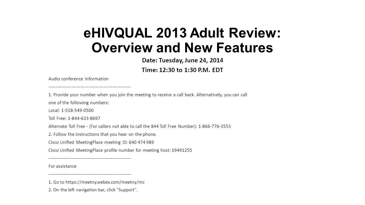 eHIVQUAL 2013 Adult Review: Overview and New Features Date: Tuesday, June 24, 2014 Time: 12:30 to 1:30 P.M. EDT Audio conference information ---------