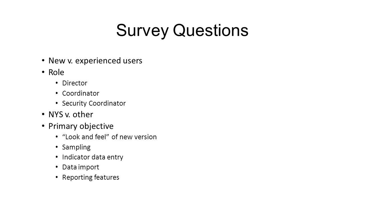 "Survey Questions New v. experienced users Role Director Coordinator Security Coordinator NYS v. other Primary objective ""Look and feel"" of new version"