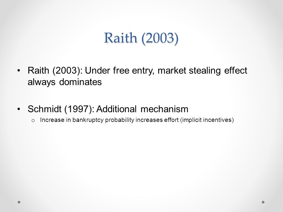 Raith (2003) Raith (2003): Under free entry, market stealing effect always dominates Schmidt (1997): Additional mechanism o Increase in bankruptcy pro