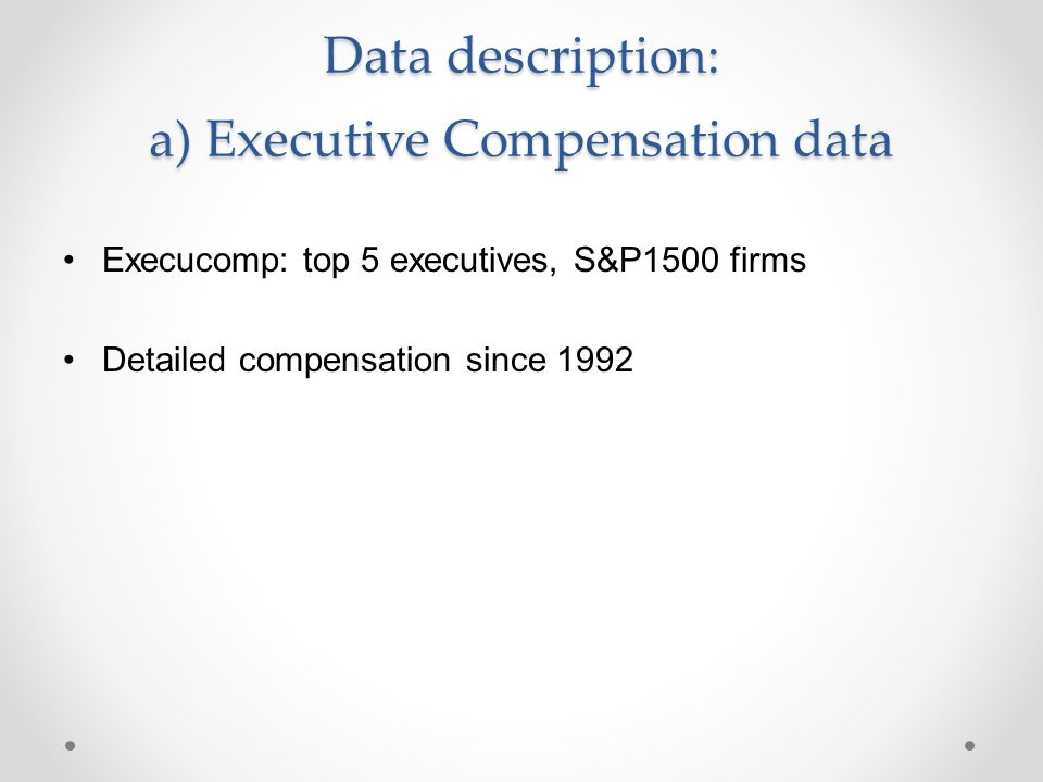 Data description: a) Executive Compensation data Execucomp: top 5 executives, S&P1500 firms Detailed compensation since 1992