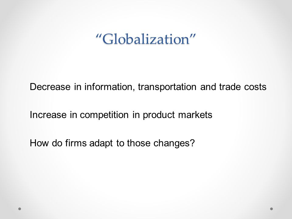 """Globalization"" Decrease in information, transportation and trade costs Increase in competition in product markets How do firms adapt to those changes"