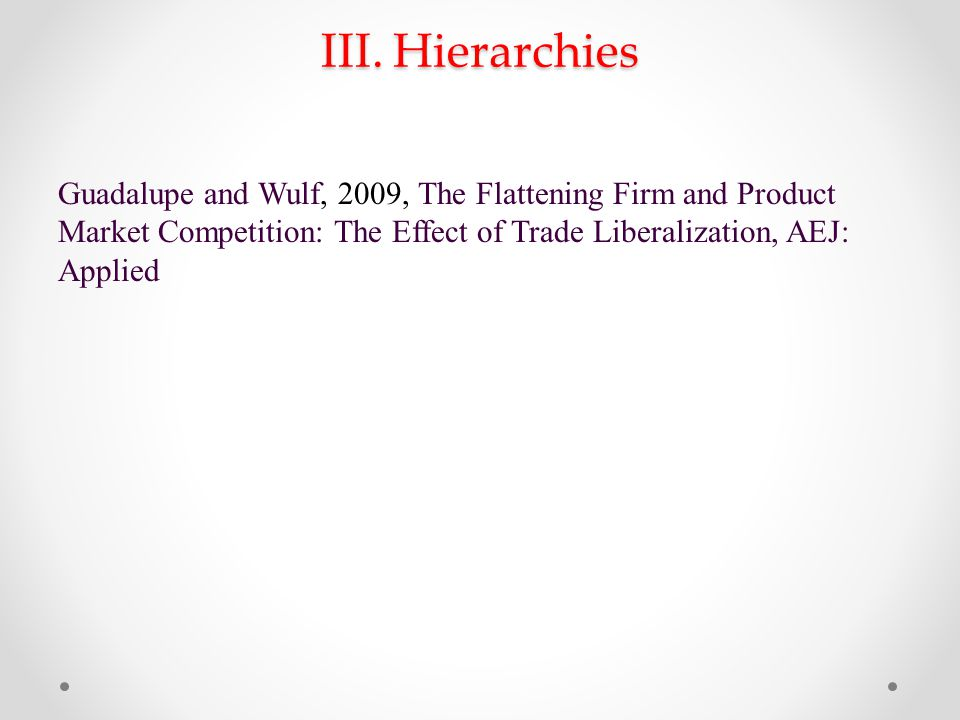 III. Hierarchies Guadalupe and Wulf, 2009, The Flattening Firm and Product Market Competition: The Effect of Trade Liberalization, AEJ: Applied