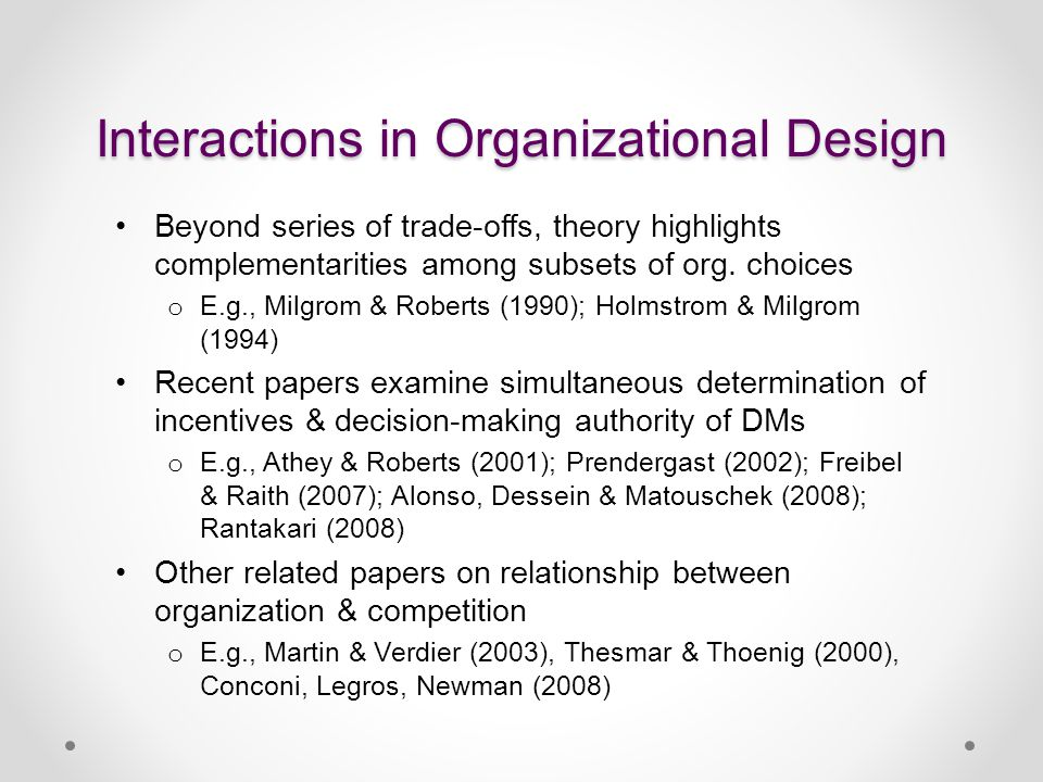 Interactions in Organizational Design Beyond series of trade-offs, theory highlights complementarities among subsets of org. choices o E.g., Milgrom &