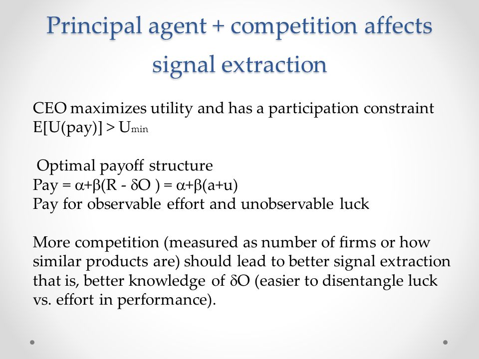 Principal agent + competition affects signal extraction CEO maximizes utility and has a participation constraint E[U(pay)] > U min Optimal payoff stru