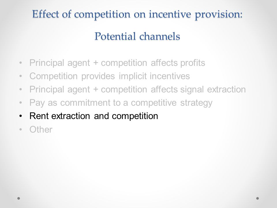 Effect of competition on incentive provision: Potential channels Principal agent + competition affects profits Competition provides implicit incentive