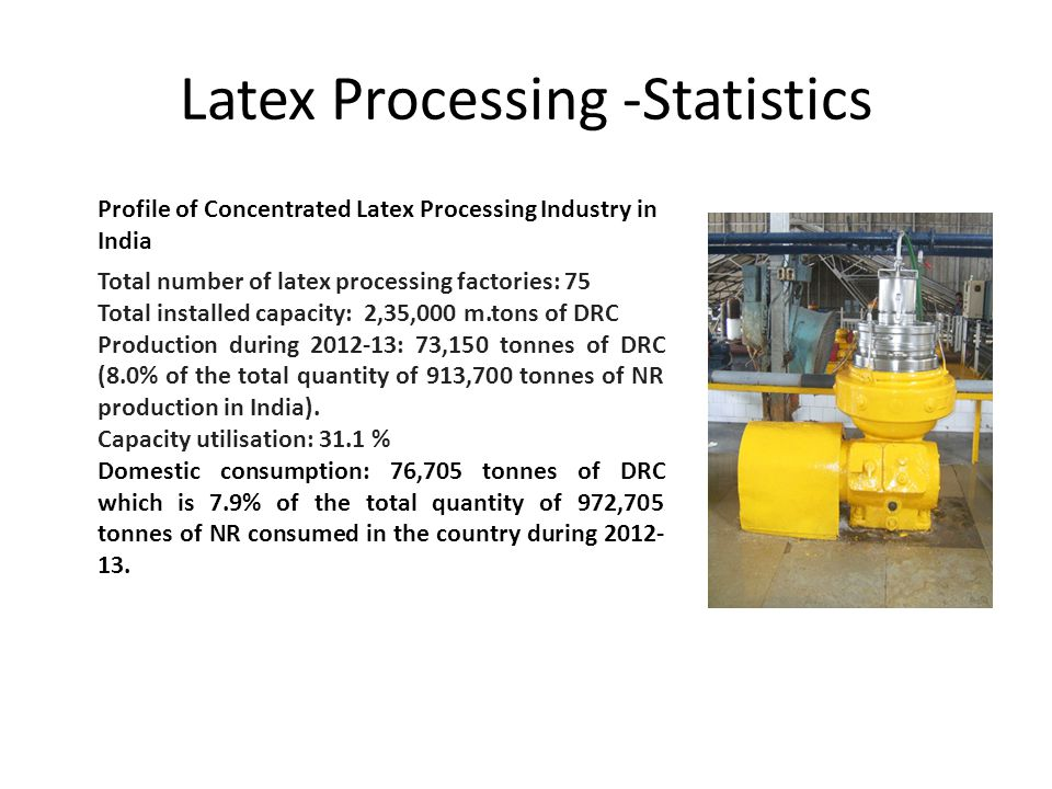 Latex Processing -Statistics Profile of Concentrated Latex Processing Industry in India Total number of latex processing factories: 75 Total installed capacity: 2,35,000 m.tons of DRC Production during 2012-13: 73,150 tonnes of DRC (8.0% of the total quantity of 913,700 tonnes of NR production in India).