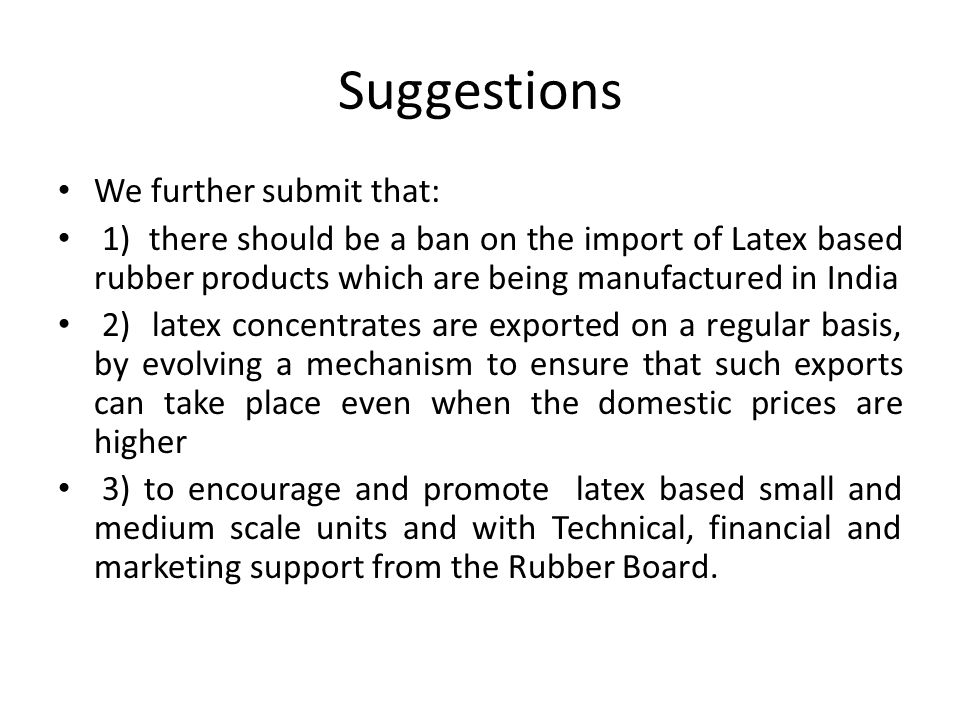 Suggestions We further submit that: 1) there should be a ban on the import of Latex based rubber products which are being manufactured in India 2) latex concentrates are exported on a regular basis, by evolving a mechanism to ensure that such exports can take place even when the domestic prices are higher 3) to encourage and promote latex based small and medium scale units and with Technical, financial and marketing support from the Rubber Board.