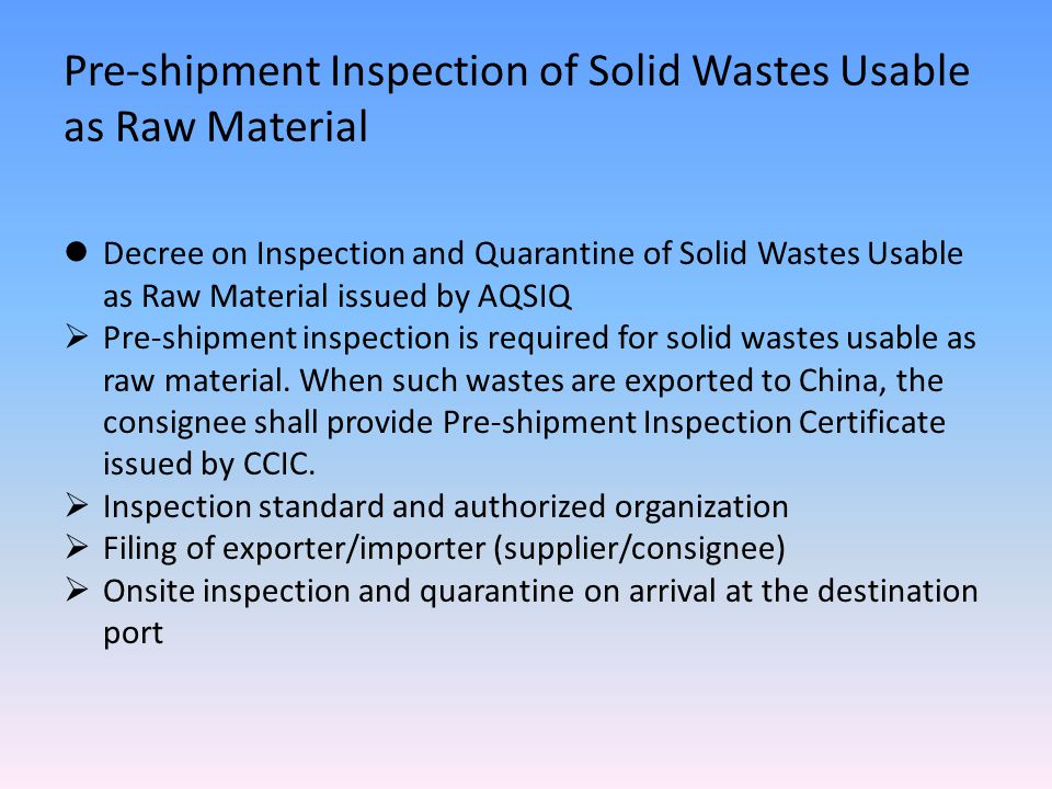 Decree on Inspection and Quarantine of Solid Wastes Usable as Raw Material issued by AQSIQ  Pre-shipment inspection is required for solid wastes usable as raw material.
