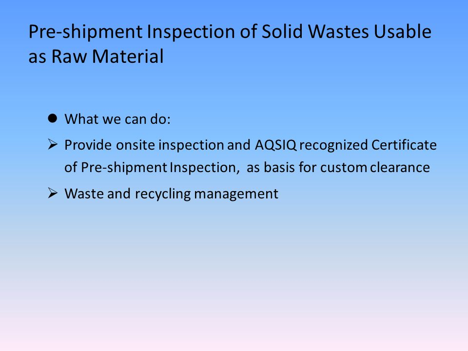 What we can do:  Provide onsite inspection and AQSIQ recognized Certificate of Pre-shipment Inspection, as basis for custom clearance  Waste and recycling management Pre-shipment Inspection of Solid Wastes Usable as Raw Material