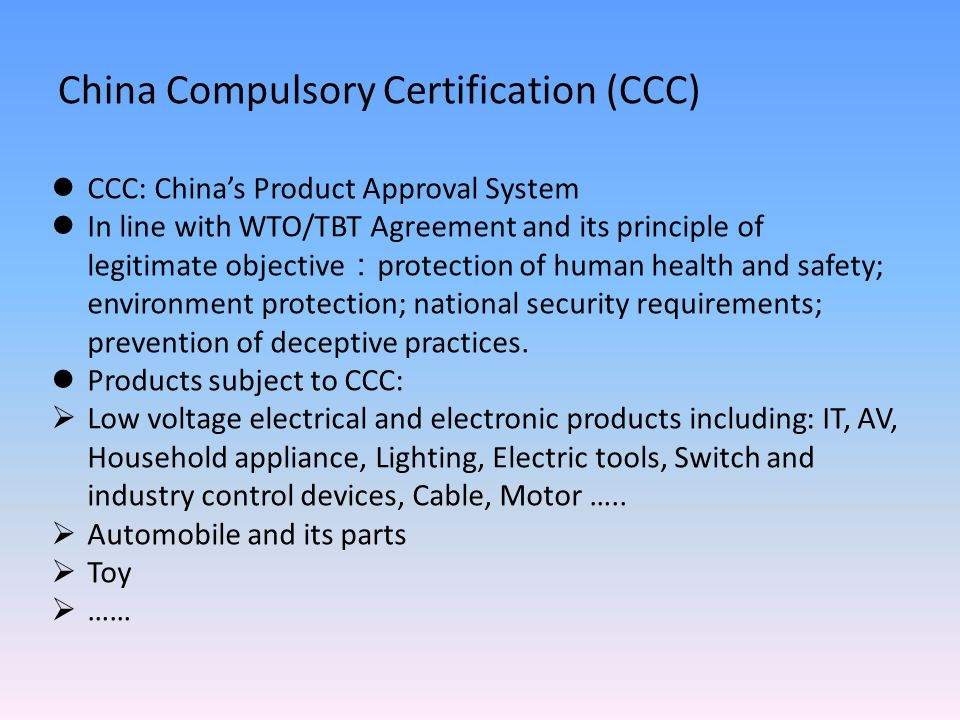 China Compulsory Certification (CCC) CCC: China's Product Approval System In line with WTO/TBT Agreement and its principle of legitimate objective : protection of human health and safety; environment protection; national security requirements; prevention of deceptive practices.