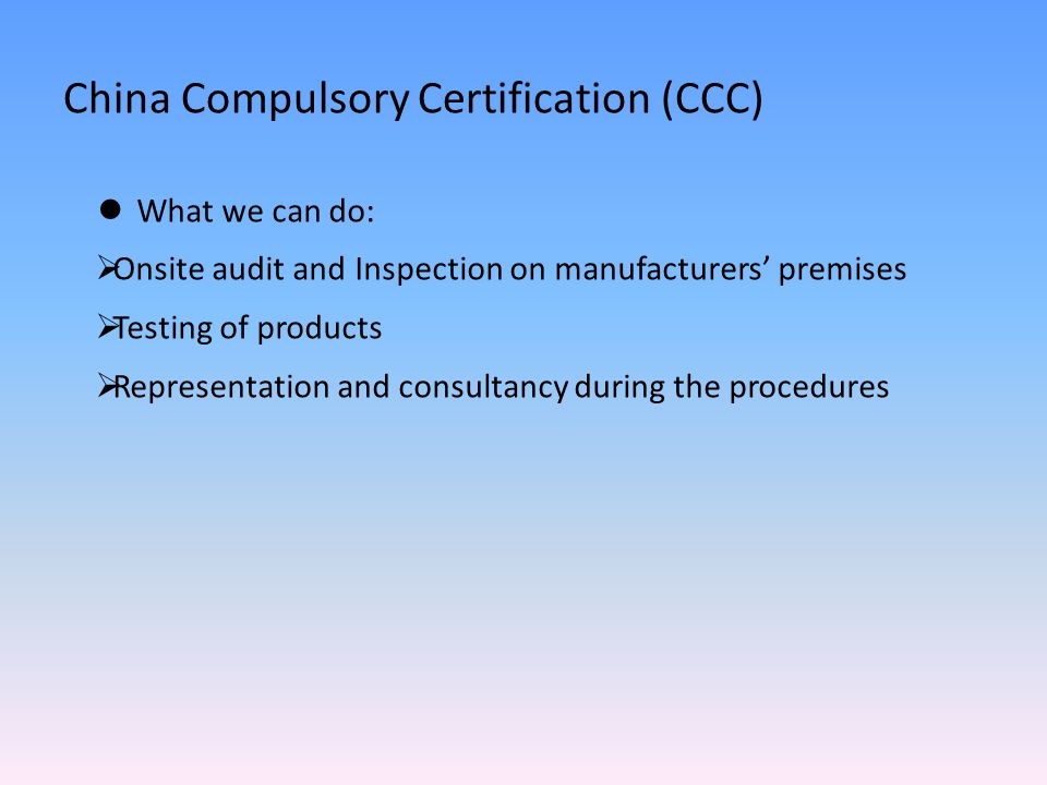 China Compulsory Certification (CCC) What we can do:  Onsite audit and Inspection on manufacturers' premises  Testing of products  Representation and consultancy during the procedures