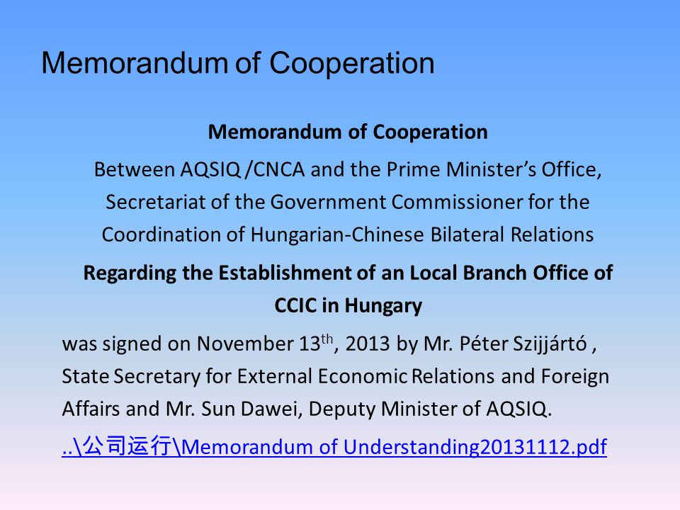Memorandum of Cooperation Between AQSIQ /CNCA and the Prime Minister's Office, Secretariat of the Government Commissioner for the Coordination of Hungarian-Chinese Bilateral Relations Regarding the Establishment of an Local Branch Office of CCIC in Hungary was signed on November 13 th, 2013 by Mr.