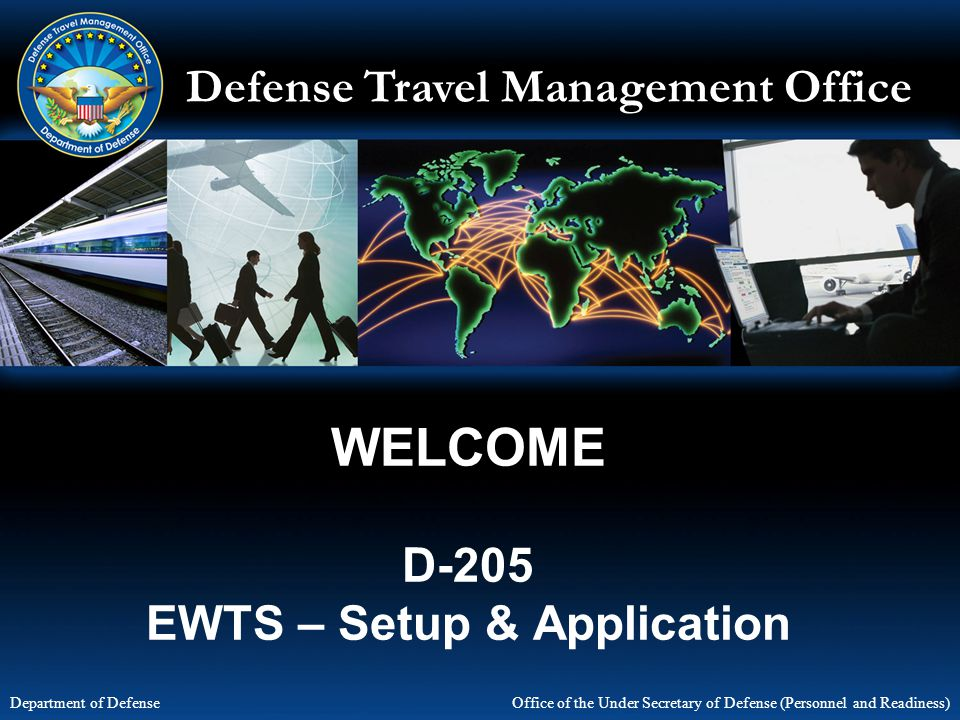 Defense Travel Management Office Office of the Under Secretary of Defense (Personnel and Readiness) Department of Defense WELCOME D-205 EWTS – Setup & Application
