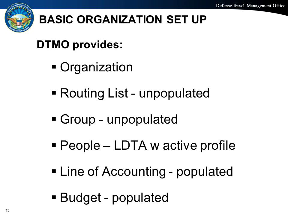 Defense Travel Management Office Office of the Under Secretary of Defense (Personnel and Readiness) BASIC ORGANIZATION SET UP DTMO provides:  Organization  Routing List - unpopulated  Group - unpopulated  People – LDTA w active profile  Line of Accounting - populated  Budget - populated 42