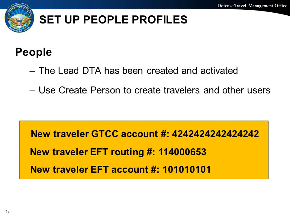 Defense Travel Management Office Office of the Under Secretary of Defense (Personnel and Readiness) SET UP PEOPLE PROFILES People –The Lead DTA has been created and activated –Use Create Person to create travelers and other users 49 New traveler GTCC account #: 4242424242424242 New traveler EFT routing #: 114000653 New traveler EFT account #: 101010101