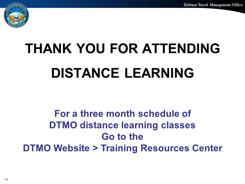 Defense Travel Management Office Office of the Under Secretary of Defense (Personnel and Readiness) THANK YOU FOR ATTENDING DISTANCE LEARNING For a three month schedule of DTMO distance learning classes Go to the DTMO Website > Training Resources Center 54