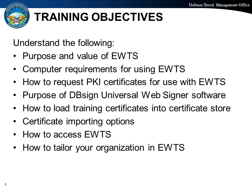 Defense Travel Management Office Office of the Under Secretary of Defense (Personnel and Readiness) TRAINING OBJECTIVES Understand the following: Purpose and value of EWTS Computer requirements for using EWTS How to request PKI certificates for use with EWTS Purpose of DBsign Universal Web Signer software How to load training certificates into certificate store Certificate importing options How to access EWTS How to tailor your organization in EWTS 6