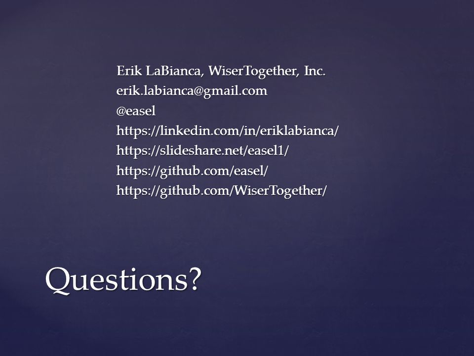 Erik LaBianca, WiserTogether, Inc. erik.labianca@gmail.com@easelhttps://linkedin.com/in/eriklabianca/https://slideshare.net/easel1/https://github.com/