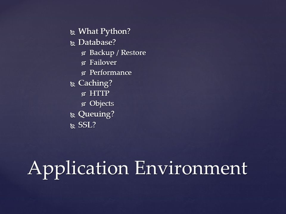  What Python?  Database?  Backup / Restore  Failover  Performance  Caching?  HTTP  Objects  Queuing?  SSL? Application Environment