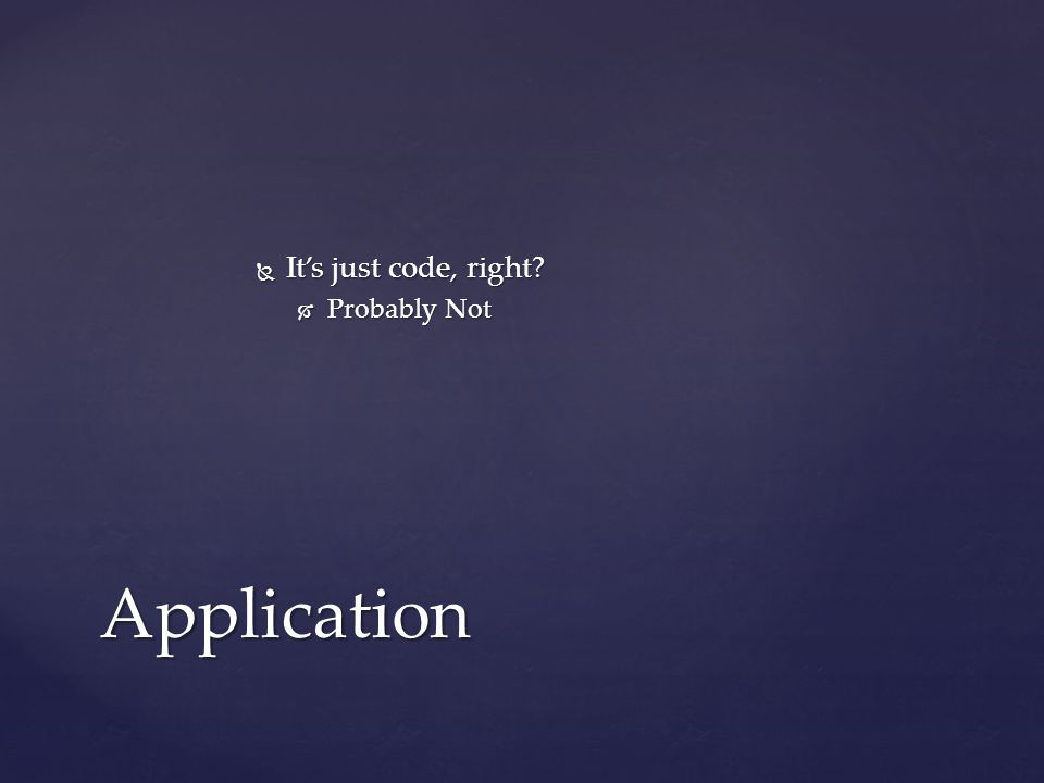  It's just code, right?  Probably Not Application