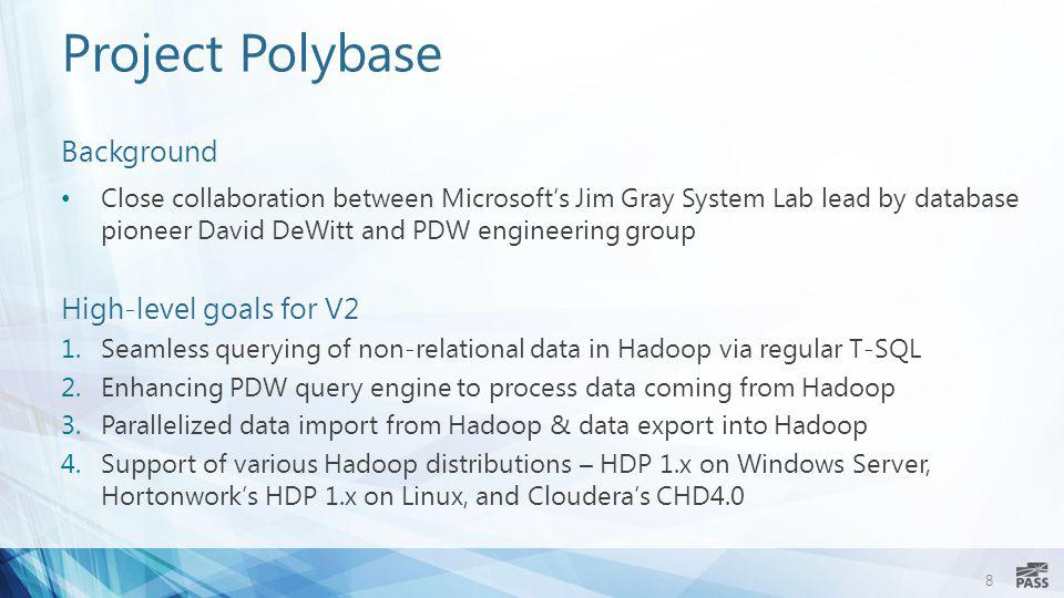 8 Project Polybase Background Close collaboration between Microsoft's Jim Gray System Lab lead by database pioneer David DeWitt and PDW engineering gr