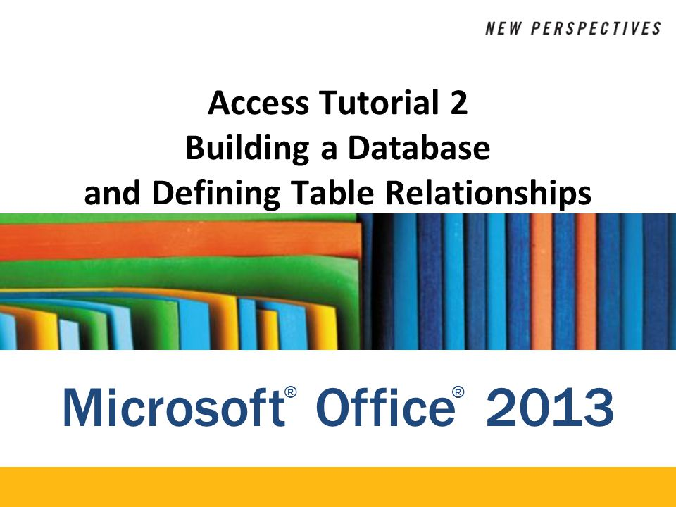 Microsoft Office 2013 ®® Access Tutorial 2 Building a Database and Defining Table Relationships