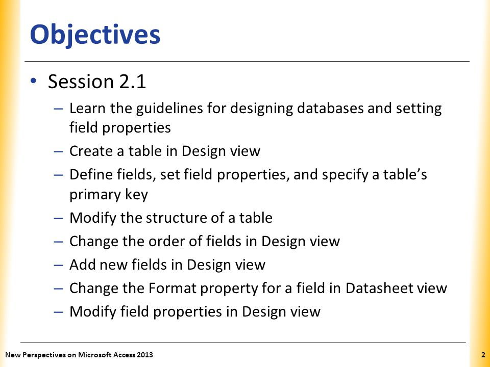 XP Objectives Session 2.1 – Learn the guidelines for designing databases and setting field properties – Create a table in Design view – Define fields, set field properties, and specify a table's primary key – Modify the structure of a table – Change the order of fields in Design view – Add new fields in Design view – Change the Format property for a field in Datasheet view – Modify field properties in Design view New Perspectives on Microsoft Access 20132