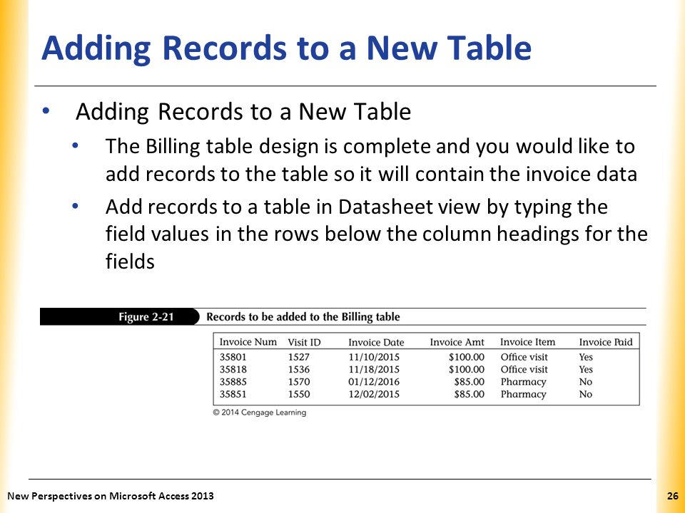 XP Adding Records to a New Table The Billing table design is complete and you would like to add records to the table so it will contain the invoice data Add records to a table in Datasheet view by typing the field values in the rows below the column headings for the fields New Perspectives on Microsoft Access 201326
