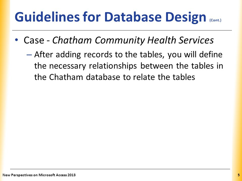 XP Guidelines for Database Design (Cont.) Case - Chatham Community Health Services – After adding records to the tables, you will define the necessary relationships between the tables in the Chatham database to relate the tables New Perspectives on Microsoft Access 20135