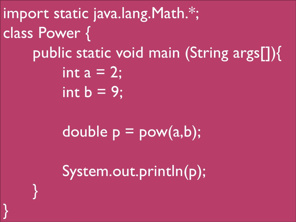 import static java.lang.Math.*; class Power { public static void main (String args[]){ int a = 2; int b = 9; double p = pow(a,b); System.out.println(p); }
