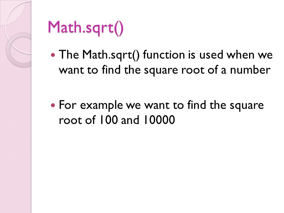 Math.sqrt() The Math.sqrt() function is used when we want to find the square root of a number For example we want to find the square root of 100 and 10000