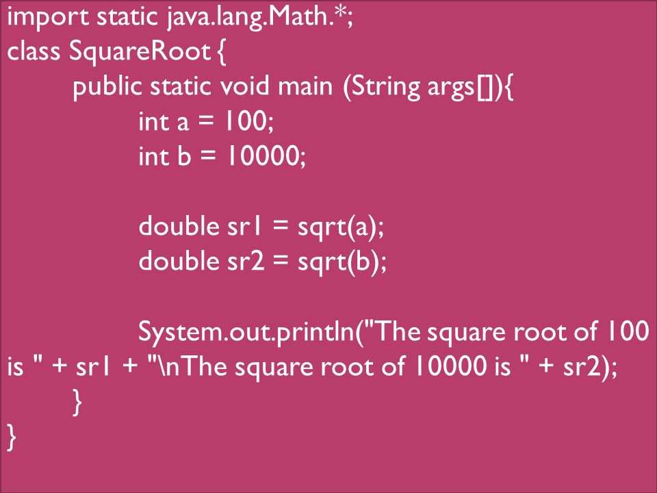 import static java.lang.Math.*; class SquareRoot { public static void main (String args[]){ int a = 100; int b = 10000; double sr1 = sqrt(a); double sr2 = sqrt(b); System.out.println( The square root of 100 is + sr1 + \nThe square root of 10000 is + sr2); }