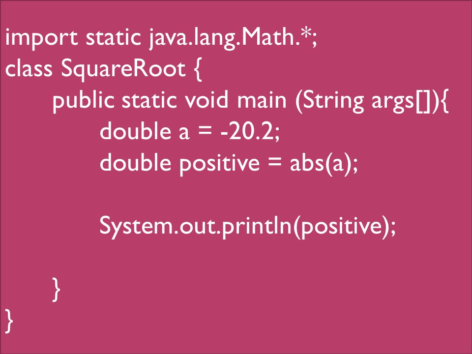 import static java.lang.Math.*; class SquareRoot { public static void main (String args[]){ double a = -20.2; double positive = abs(a); System.out.println(positive); }