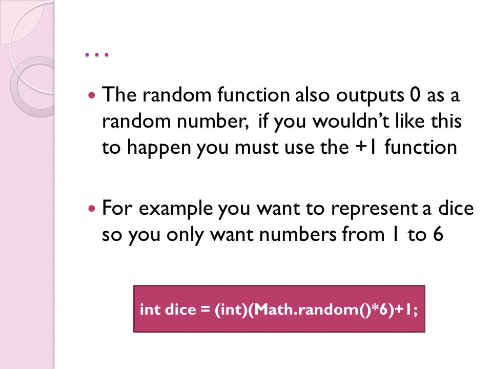 … The random function also outputs 0 as a random number, if you wouldn't like this to happen you must use the +1 function For example you want to represent a dice so you only want numbers from 1 to 6 int dice = (int)(Math.random()*6)+1;